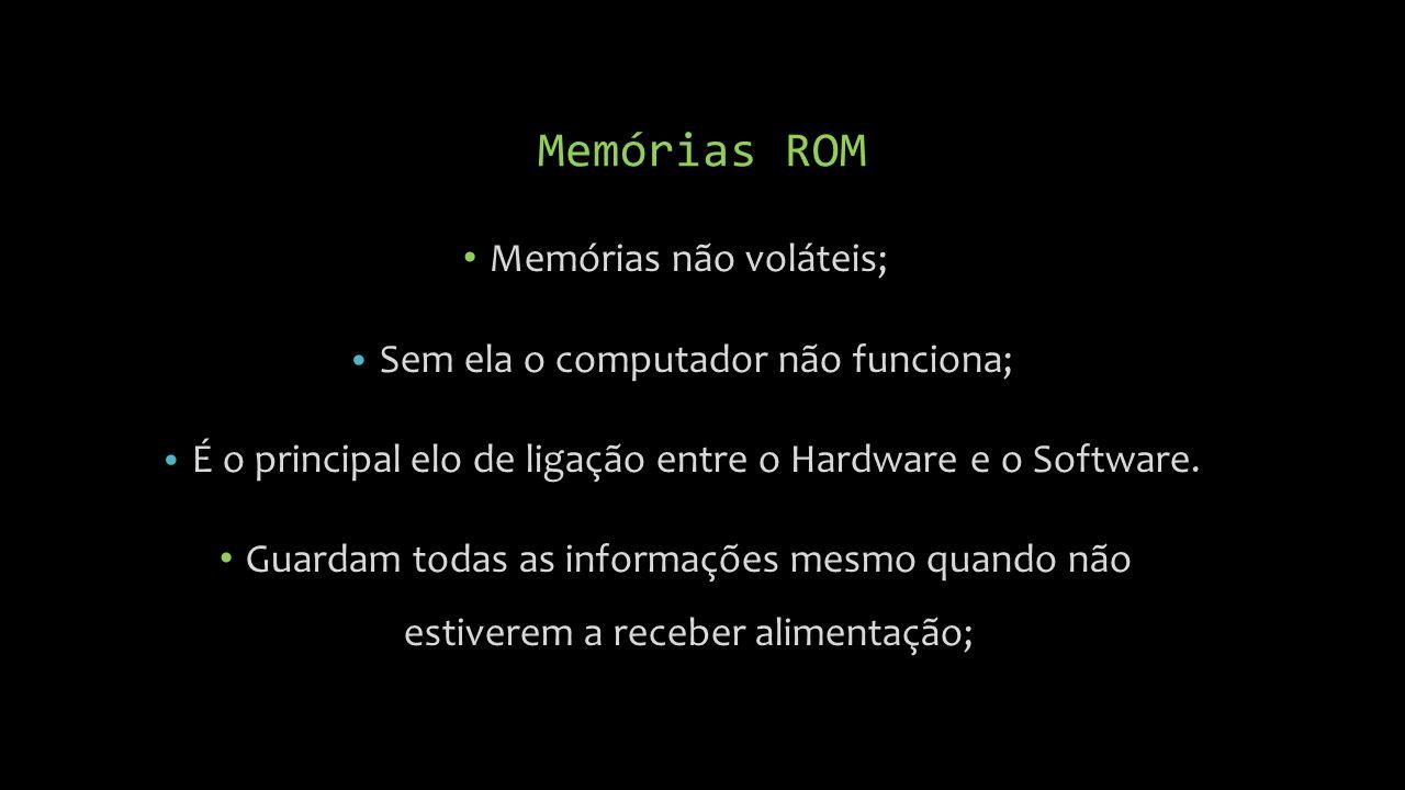 Memórias ROM Memórias não voláteis; Sem ela o computador não funciona; É o principal elo de ligação entre o Hardware e o Software.