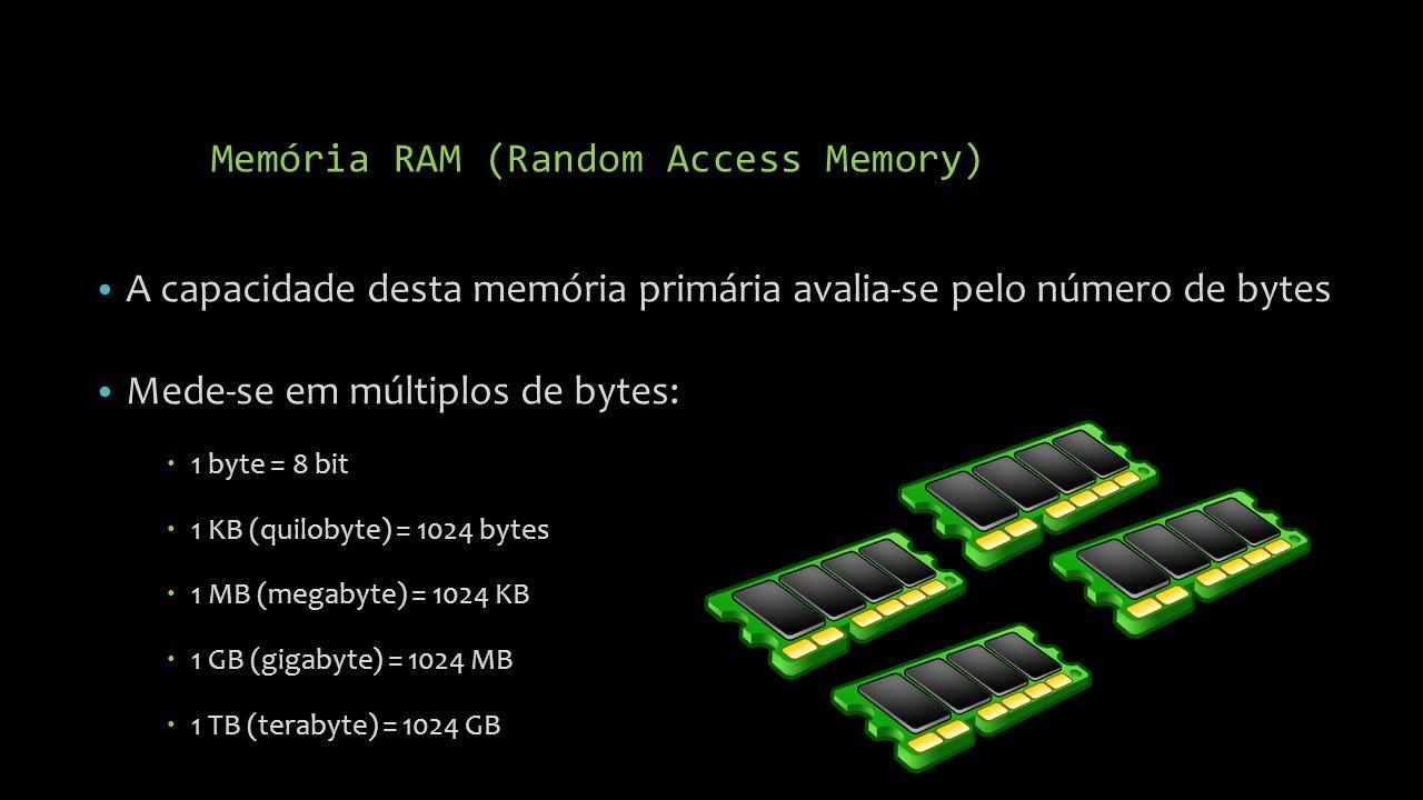 Memória RAM (Random Access Memory) A capacidade desta memória primária avalia-se pelo número de bytes Mede-se em múltiplos de bytes: 1 byte = 8 bit 1 KB (quilobyte) = 1024 bytes 1 MB (megabyte) = 1024 KB 1 GB (gigabyte) = 1024 MB 1 TB (terabyte) = 1024 GB
