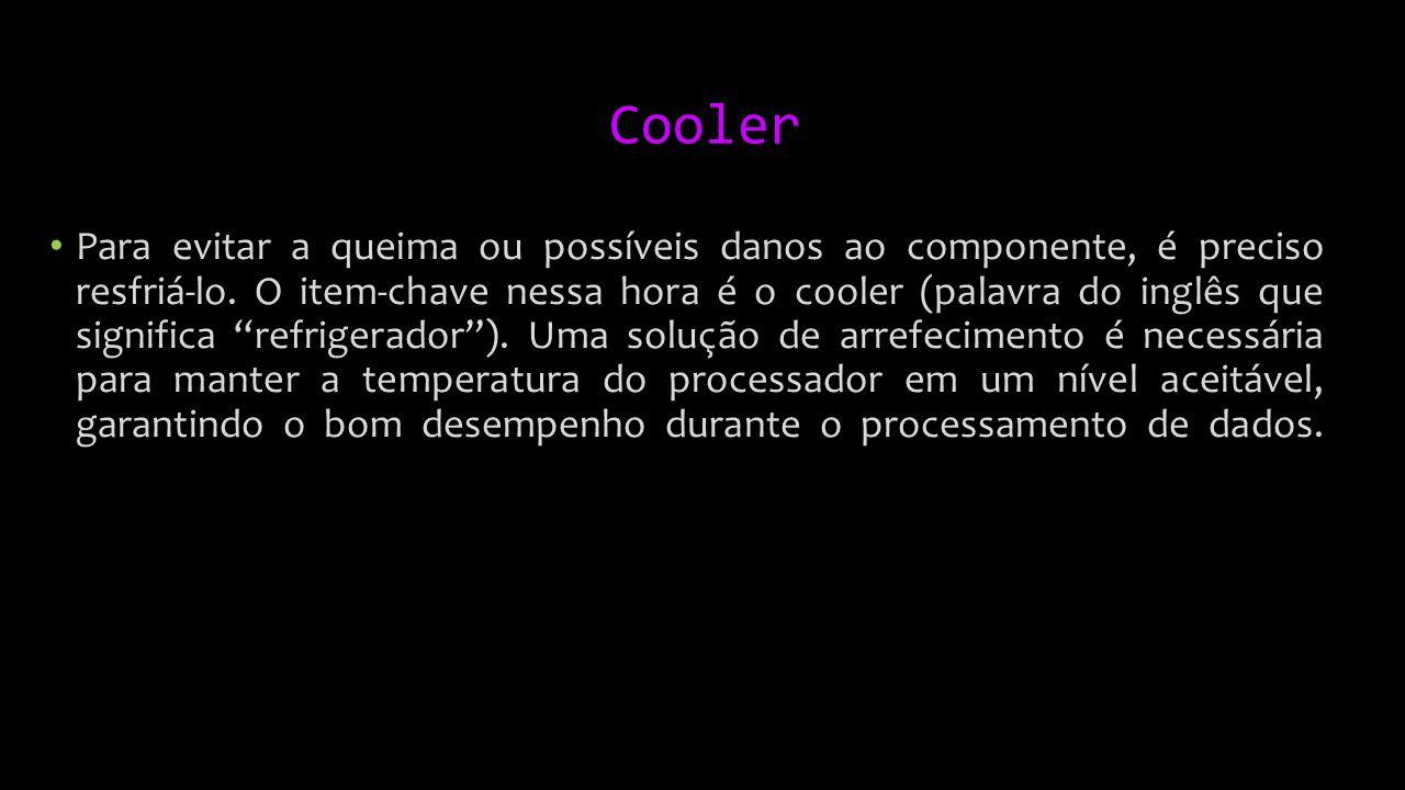 Cooler Para evitar a queima ou possíveis danos ao componente, é preciso resfriá-lo.