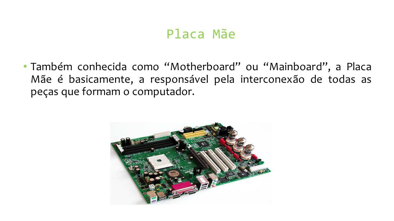 Placa Mãe Também conhecida como Motherboard ou Mainboard, a Placa Mãe é basicamente, a responsável pela interconexão de todas as peças que formam o computador.