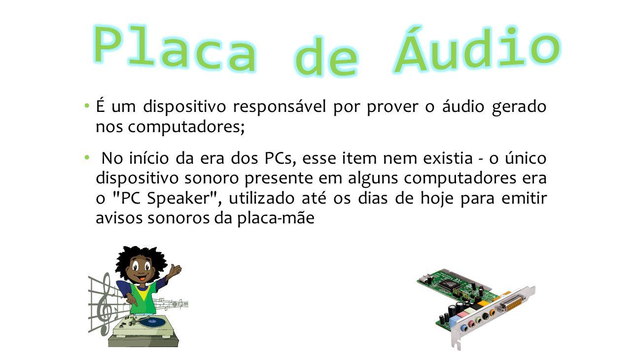 É um dispositivo responsável por prover o áudio gerado nos computadores; No início da era dos PCs, esse item nem existia - o único dispositivo sonoro presente em alguns computadores era o PC Speaker , utilizado até os dias de hoje para emitir avisos sonoros da placa-mãe