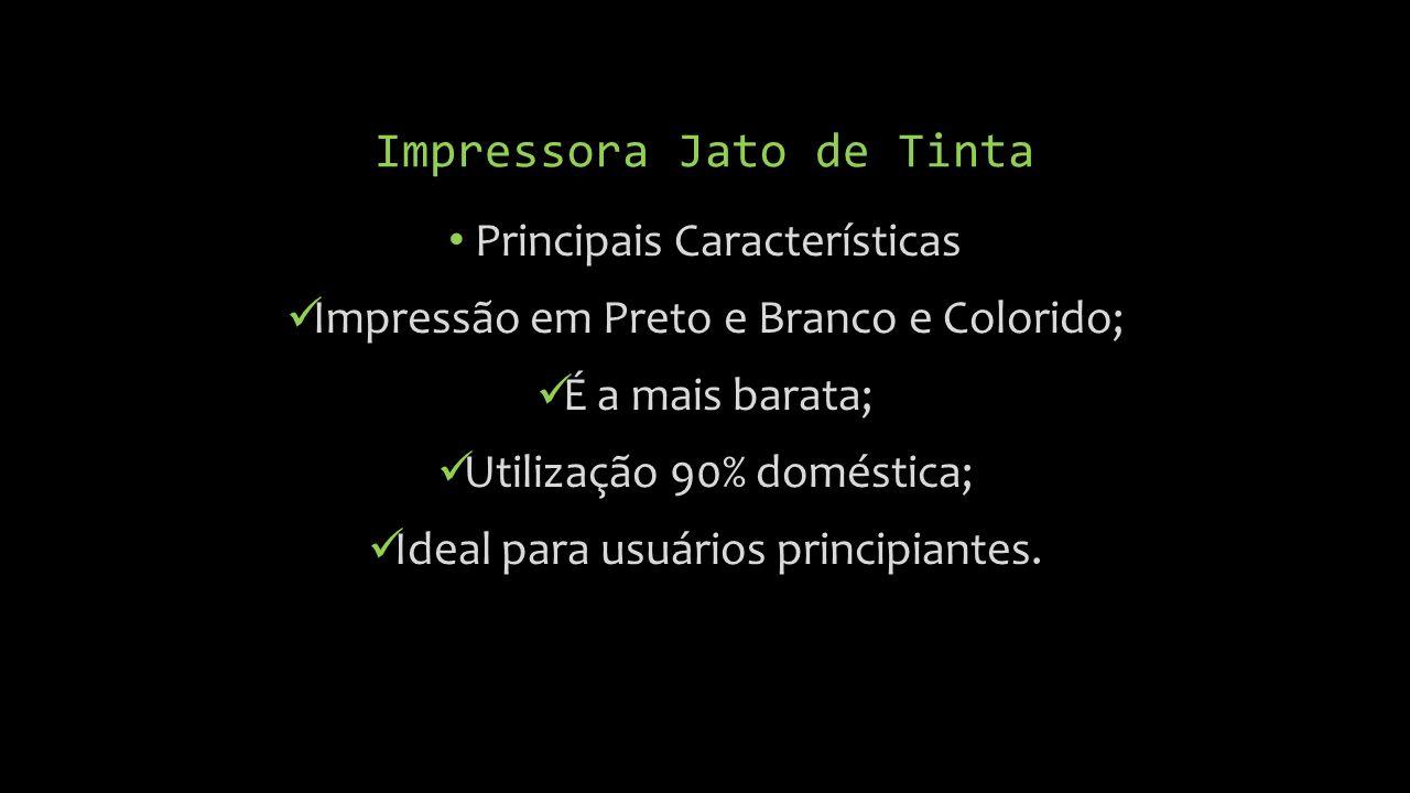 Impressora Jato de Tinta Principais Características Impressão em Preto e Branco e Colorido; É a mais barata; Utilização 90% doméstica; Ideal para usuários principiantes.