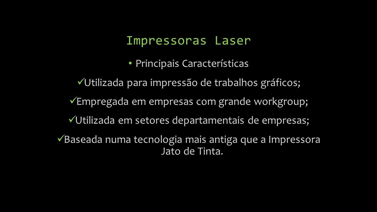 Impressoras Laser Principais Características Utilizada para impressão de trabalhos gráficos; Empregada em empresas com grande workgroup; Utilizada em setores departamentais de empresas; Baseada numa tecnologia mais antiga que a Impressora Jato de Tinta.
