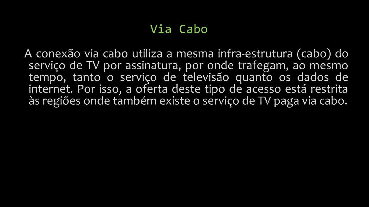 Via Cabo A conexão via cabo utiliza a mesma infra-estrutura (cabo) do serviço de TV por assinatura, por onde trafegam, ao mesmo tempo, tanto o serviço de televisão quanto os dados de internet.