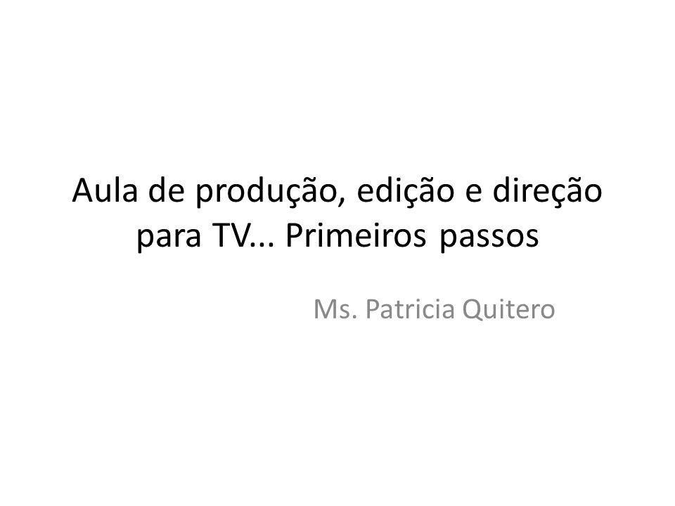 Aula de produção, edição e direção para TV... Primeiros passos Ms. Patricia Quitero