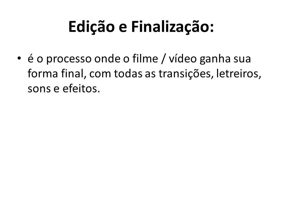 Edição e Finalização: é o processo onde o filme / vídeo ganha sua forma final, com todas as transições, letreiros, sons e efeitos.