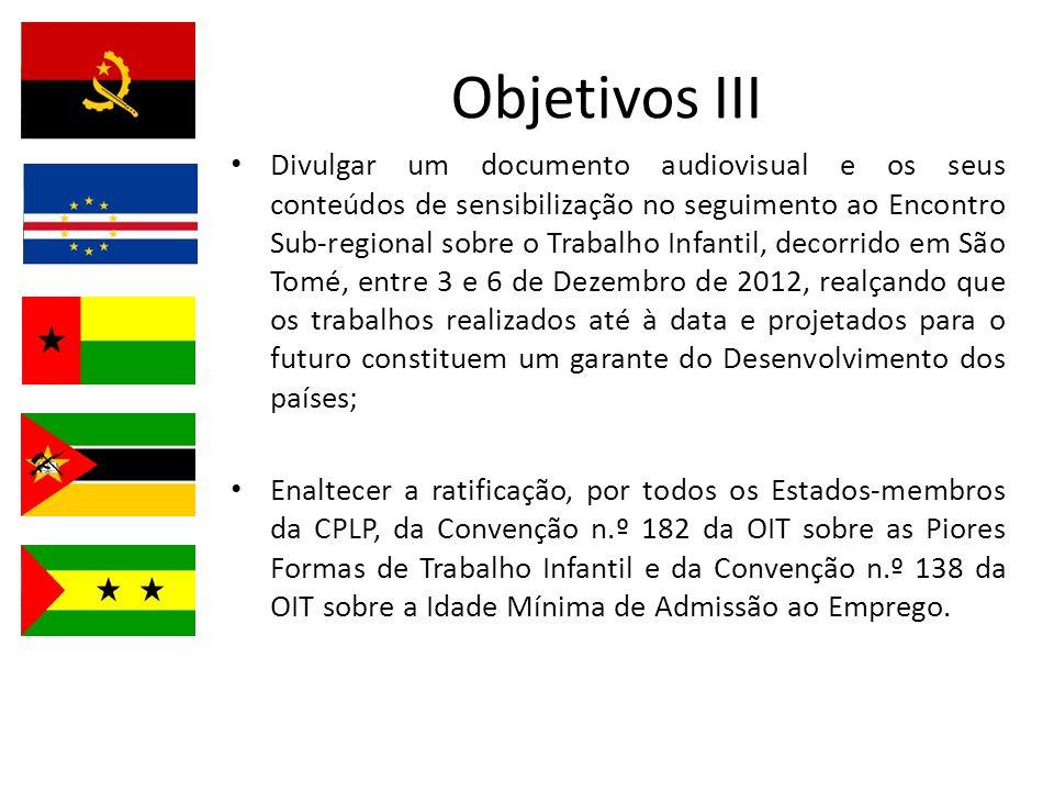 Objetivos III Divulgar um documento audiovisual e os seus conteúdos de sensibilização no seguimento ao Encontro Sub-regional sobre o Trabalho Infantil, decorrido em São Tomé, entre 3 e 6 de Dezembro de 2012, realçando que os trabalhos realizados até à data e projetados para o futuro constituem um garante do Desenvolvimento dos países; Enaltecer a ratificação, por todos os Estados-membros da CPLP, da Convenção n.º 182 da OIT sobre as Piores Formas de Trabalho Infantil e da Convenção n.º 138 da OIT sobre a Idade Mínima de Admissão ao Emprego.