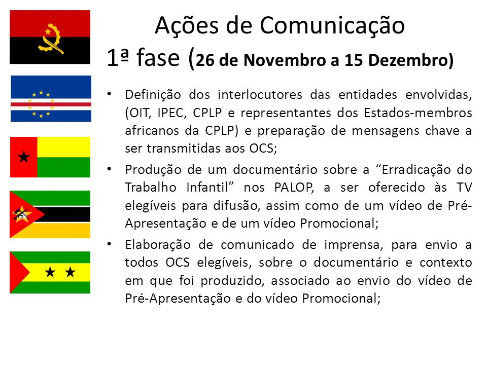 Ações de Comunicação 1ª fase ( 26 de Novembro a 15 Dezembro) Definição dos interlocutores das entidades envolvidas, (OIT, IPEC, CPLP e representantes dos Estados-membros africanos da CPLP) e preparação de mensagens chave a ser transmitidas aos OCS; Produção de um documentário sobre a Erradicação do Trabalho Infantil nos PALOP, a ser oferecido às TV elegíveis para difusão, assim como de um vídeo de Pré- Apresentação e de um vídeo Promocional; Elaboração de comunicado de imprensa, para envio a todos OCS elegíveis, sobre o documentário e contexto em que foi produzido, associado ao envio do vídeo de Pré-Apresentação e do vídeo Promocional;