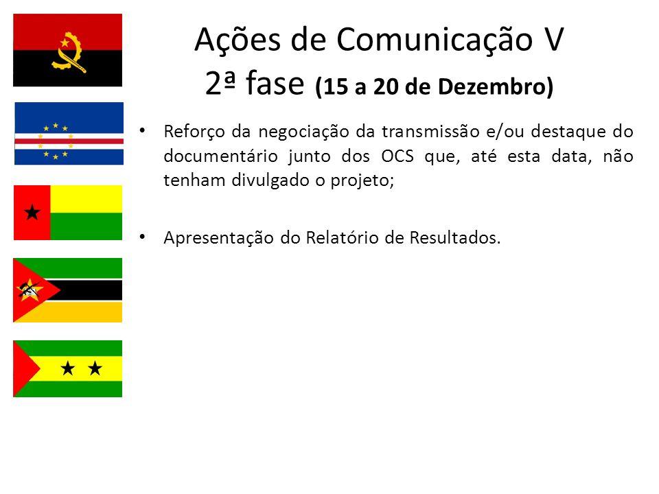 Ações de Comunicação V 2ª fase (15 a 20 de Dezembro) Reforço da negociação da transmissão e/ou destaque do documentário junto dos OCS que, até esta data, não tenham divulgado o projeto; Apresentação do Relatório de Resultados.