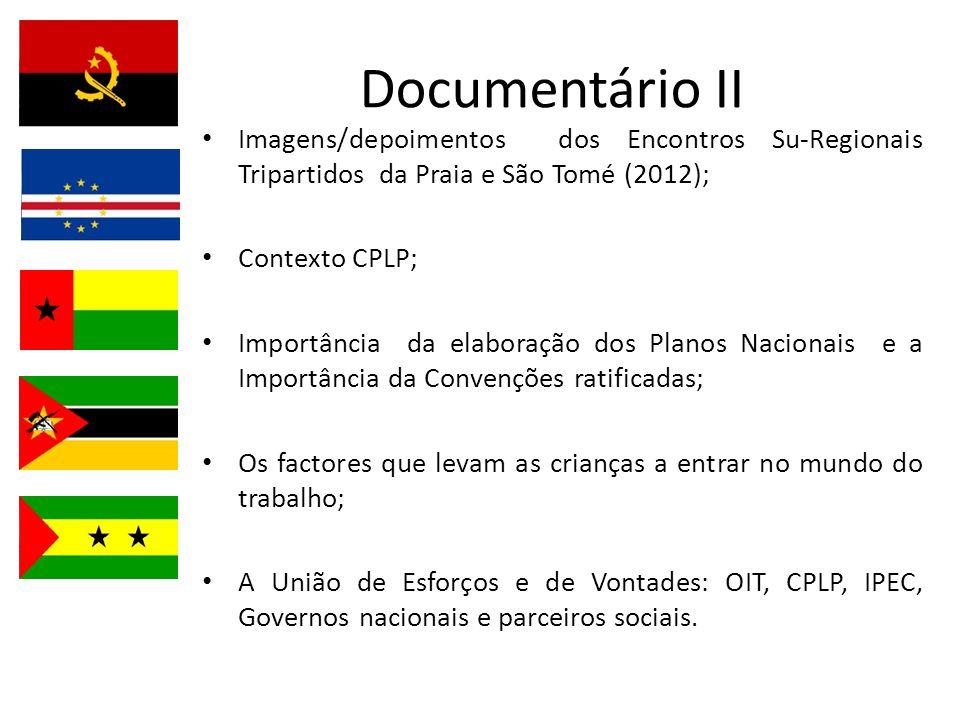 Documentário II Imagens/depoimentos dos Encontros Su-Regionais Tripartidos da Praia e São Tomé (2012); Contexto CPLP; Importância da elaboração dos Planos Nacionais e a Importância da Convenções ratificadas; Os factores que levam as crianças a entrar no mundo do trabalho; A União de Esforços e de Vontades: OIT, CPLP, IPEC, Governos nacionais e parceiros sociais.