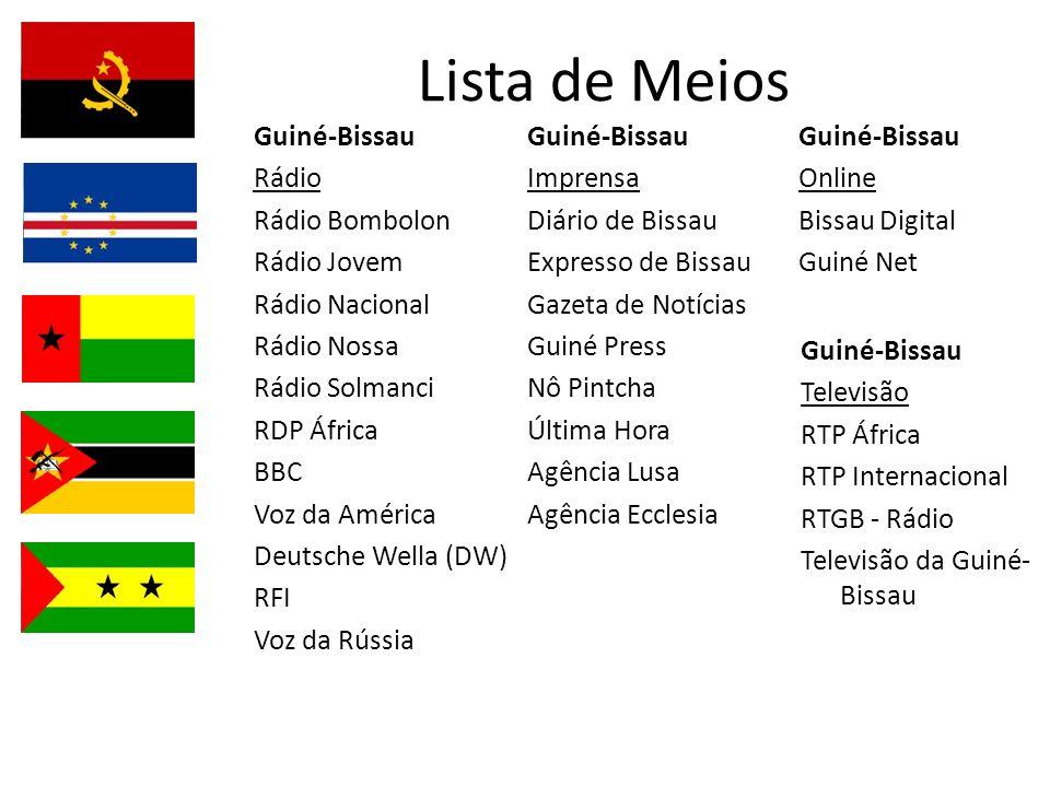 Lista de Meios Guiné-Bissau Televisão RTP África RTP Internacional RTGB - Rádio Televisão da Guiné- Bissau Guiné-Bissau Rádio Rádio Bombolon Rádio Jovem Rádio Nacional Rádio Nossa Rádio Solmanci RDP África BBC Voz da América Deutsche Wella (DW) RFI Voz da Rússia Guiné-Bissau Imprensa Diário de Bissau Expresso de Bissau Gazeta de Notícias Guiné Press Nô Pintcha Última Hora Agência Lusa Agência Ecclesia Guiné-Bissau Online Bissau Digital Guiné Net