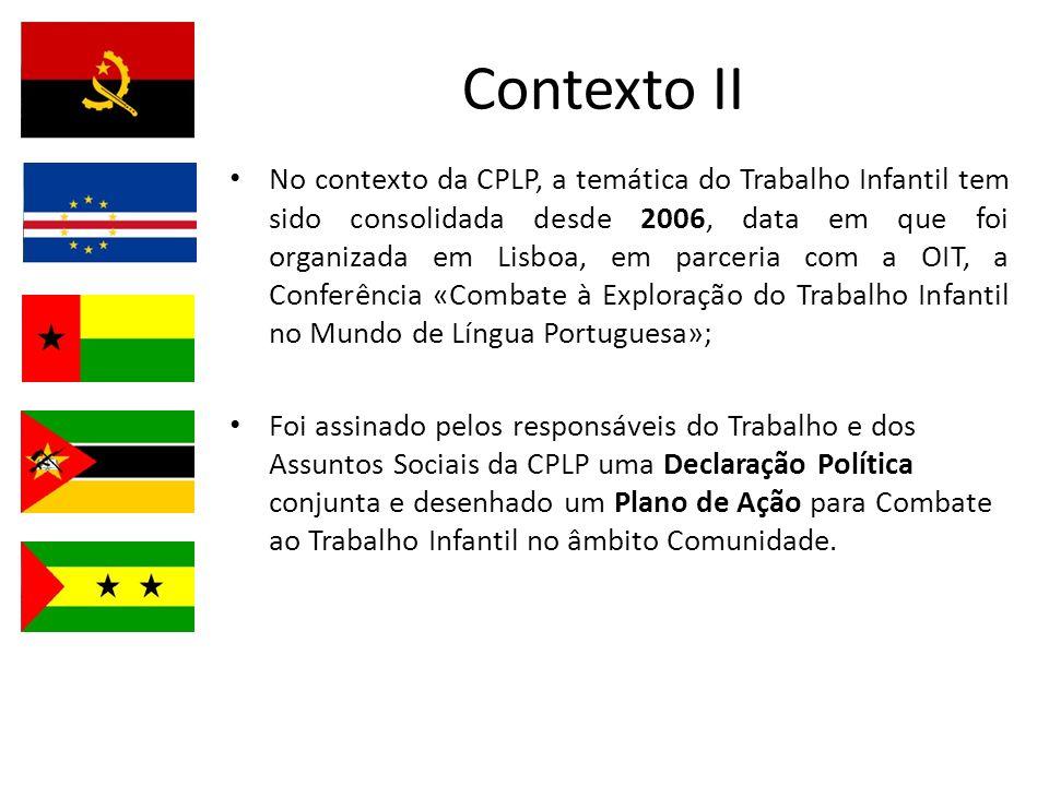 Contexto II No contexto da CPLP, a temática do Trabalho Infantil tem sido consolidada desde 2006, data em que foi organizada em Lisboa, em parceria com a OIT, a Conferência «Combate à Exploração do Trabalho Infantil no Mundo de Língua Portuguesa»; Foi assinado pelos responsáveis do Trabalho e dos Assuntos Sociais da CPLP uma Declaração Política conjunta e desenhado um Plano de Ação para Combate ao Trabalho Infantil no âmbito Comunidade.