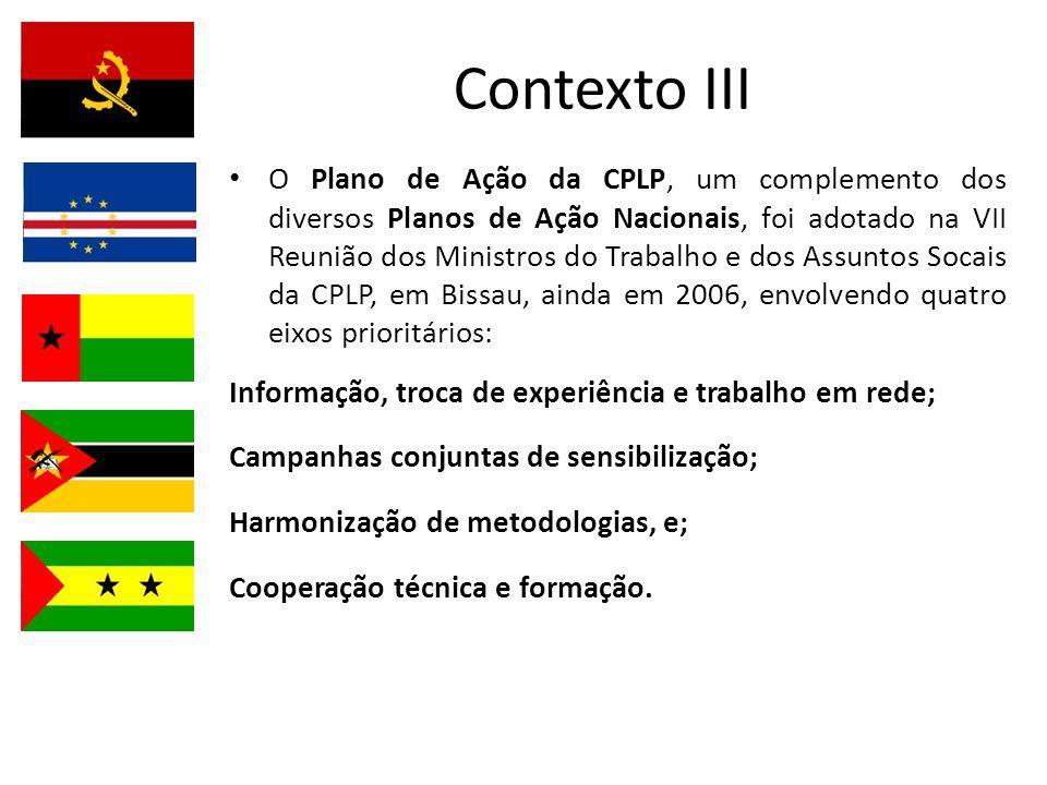 Contexto III O Plano de Ação da CPLP, um complemento dos diversos Planos de Ação Nacionais, foi adotado na VII Reunião dos Ministros do Trabalho e dos Assuntos Socais da CPLP, em Bissau, ainda em 2006, envolvendo quatro eixos prioritários: Informação, troca de experiência e trabalho em rede; Campanhas conjuntas de sensibilização; Harmonização de metodologias, e; Cooperação técnica e formação.