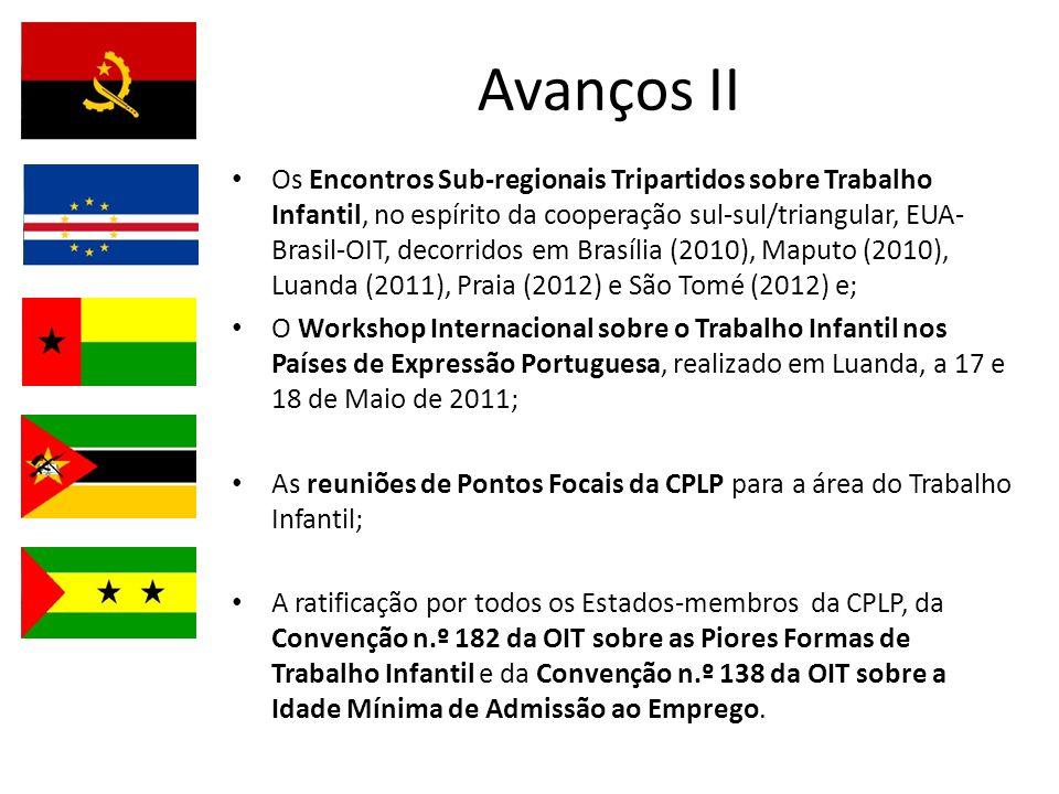 Avanços II Os Encontros Sub-regionais Tripartidos sobre Trabalho Infantil, no espírito da cooperação sul-sul/triangular, EUA- Brasil-OIT, decorridos em Brasília (2010), Maputo (2010), Luanda (2011), Praia (2012) e São Tomé (2012) e; O Workshop Internacional sobre o Trabalho Infantil nos Países de Expressão Portuguesa, realizado em Luanda, a 17 e 18 de Maio de 2011; As reuniões de Pontos Focais da CPLP para a área do Trabalho Infantil; A ratificação por todos os Estados-membros da CPLP, da Convenção n.º 182 da OIT sobre as Piores Formas de Trabalho Infantil e da Convenção n.º 138 da OIT sobre a Idade Mínima de Admissão ao Emprego.