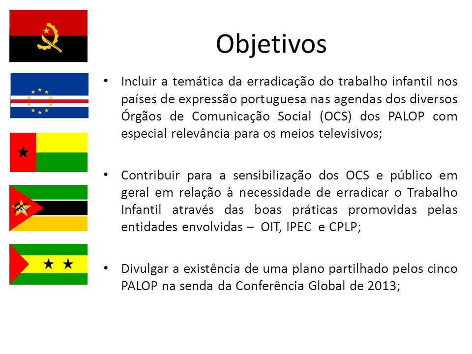 Objetivos Incluir a temática da erradicação do trabalho infantil nos países de expressão portuguesa nas agendas dos diversos Órgãos de Comunicação Social (OCS) dos PALOP com especial relevância para os meios televisivos; Contribuir para a sensibilização dos OCS e público em geral em relação à necessidade de erradicar o Trabalho Infantil através das boas práticas promovidas pelas entidades envolvidas – OIT, IPEC e CPLP; Divulgar a existência de uma plano partilhado pelos cinco PALOP na senda da Conferência Global de 2013;