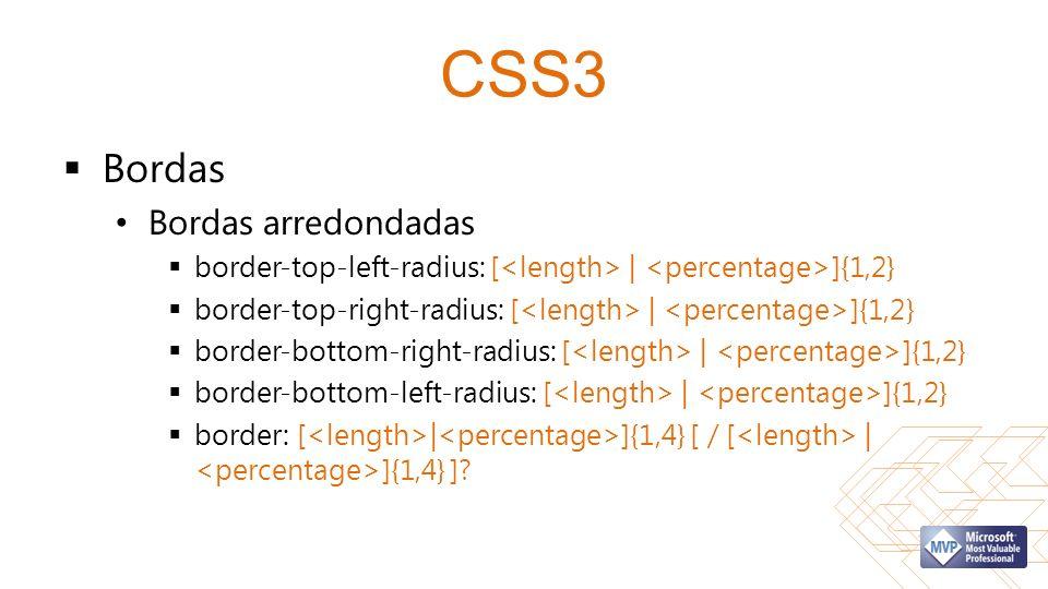 CSS3 Bordas Bordas arredondadas border-top-left-radius: [ | ]{1,2} border-top-right-radius: [ | ]{1,2} border-bottom-right-radius: [ | ]{1,2} border-bottom-left-radius: [ | ]{1,2} border: [ | ]{1,4} [ / [ | ]{1,4} ]?