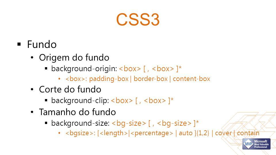 CSS3 Fundo Origem do fundo background-origin: [, ]* : padding-box | border-box | content-box Corte do fundo background-clip: [, ]* Tamanho do fundo background-size: [, ]* : [ | | auto ]{1,2} | cover | contain