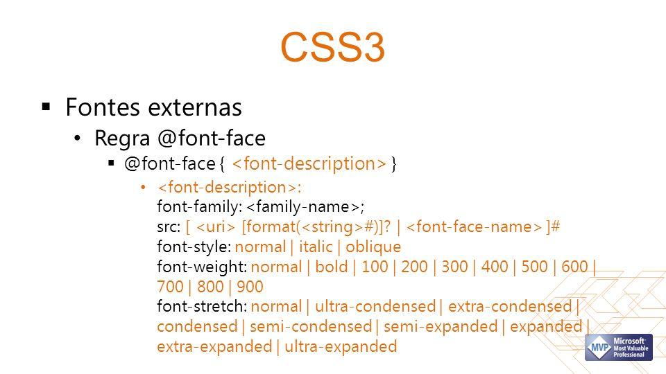 CSS3 Fontes externas Regra @font-face @font-face { } : font-family: ; src: [ [format( #)]? | ]# font-style: normal | italic | oblique font-weight: nor