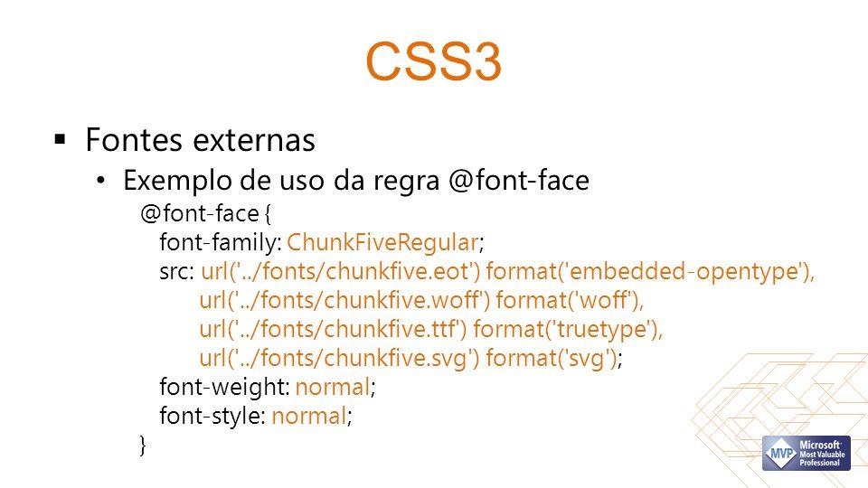 CSS3 Fontes externas Exemplo de uso da regra @font-face @font-face { font-family: ChunkFiveRegular; src: url( ../fonts/chunkfive.eot ) format( embedded-opentype ), url( ../fonts/chunkfive.woff ) format( woff ), url( ../fonts/chunkfive.ttf ) format( truetype ), url( ../fonts/chunkfive.svg ) format( svg ); font-weight: normal; font-style: normal; }
