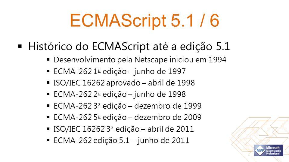 ECMAScript 5.1 / 6 Histórico do ECMAScript até a edição 5.1 Desenvolvimento pela Netscape iniciou em 1994 ECMA-262 1 a edição – junho de 1997 ISO/IEC 16262 aprovado – abril de 1998 ECMA-262 2 a edição – junho de 1998 ECMA-262 3 a edição – dezembro de 1999 ECMA-262 5 a edição – dezembro de 2009 ISO/IEC 16262 3 a edição – abril de 2011 ECMA-262 edição 5.1 – junho de 2011