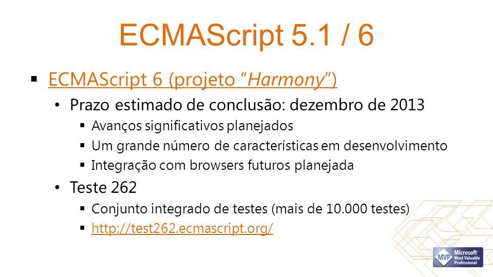 ECMAScript 5.1 / 6 ECMAScript 6 (projeto Harmony) ECMAScript 6 (projeto Harmony) Prazo estimado de conclusão: dezembro de 2013 Avanços significativos planejados Um grande número de características em desenvolvimento Integração com browsers futuros planejada Teste 262 Conjunto integrado de testes (mais de 10.000 testes) http://test262.ecmascript.org/