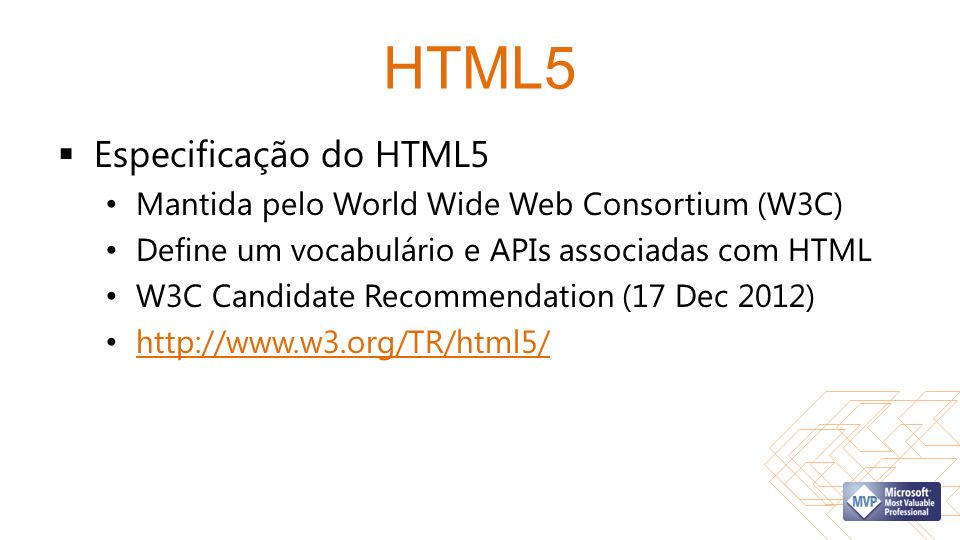 Padrões Web HTML5 SpecificationHTML5 Specification & CSS Snapshot 2010 (World Wide Web Consortium) CSS Snapshot 2010 ECMAScript Language Specification Edition 5.1 ECMAScript Language Specification Edition 5.1 (ECMA International) HTML5 Labs HTML5 Labs (Microsoft ) Apple - HTML5 Apple - HTML5 (Apple) Chrome Experiment sChrome Experiment s (Google) MDN - HTML5 MDN - HTML5 (Mozilla)