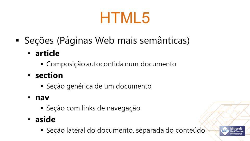 HTML5 Seções (Páginas Web mais semânticas) article Composição autocontida num documento section Seção genérica de um documento nav Seção com links de navegação aside Seção lateral do documento, separada do conteúdo