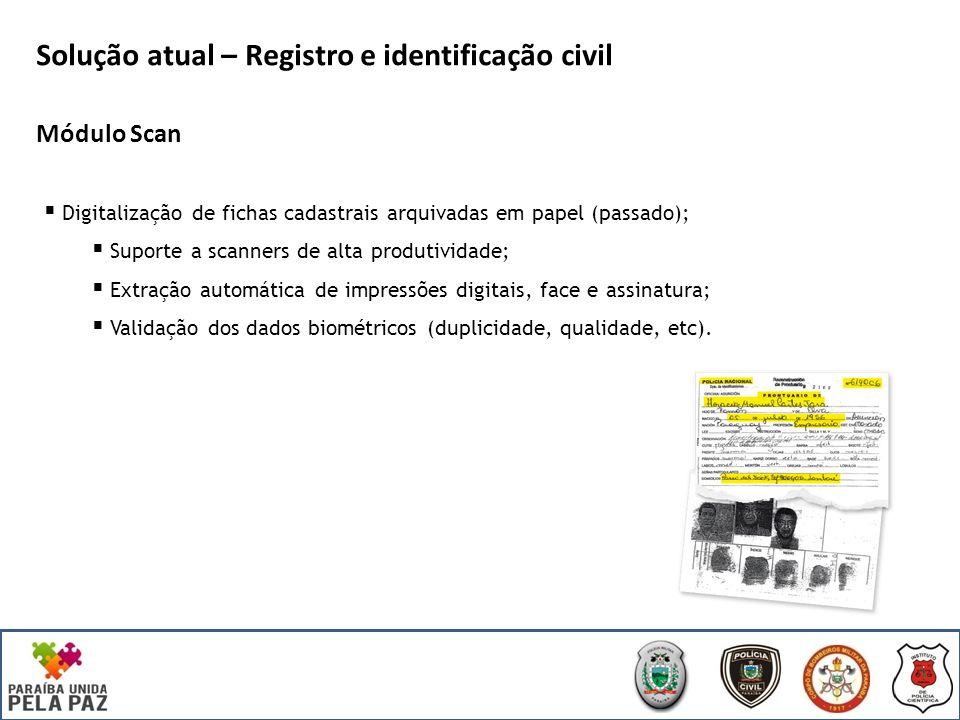 Solução atual – Registro e identificação civil Módulo Scan Digitalização de fichas cadastrais arquivadas em papel (passado); Suporte a scanners de alta produtividade; Extração automática de impressões digitais, face e assinatura; Validação dos dados biométricos (duplicidade, qualidade, etc).