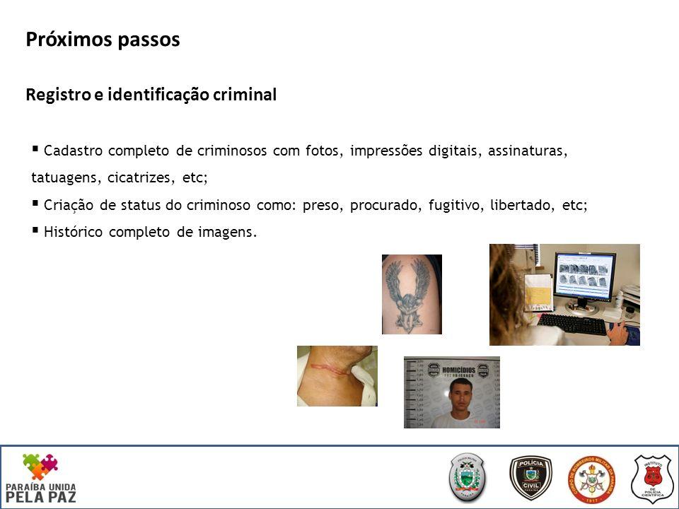 Próximos passos Registro e identificação criminal Cadastro completo de criminosos com fotos, impressões digitais, assinaturas, tatuagens, cicatrizes, etc; Criação de status do criminoso como: preso, procurado, fugitivo, libertado, etc; Histórico completo de imagens.