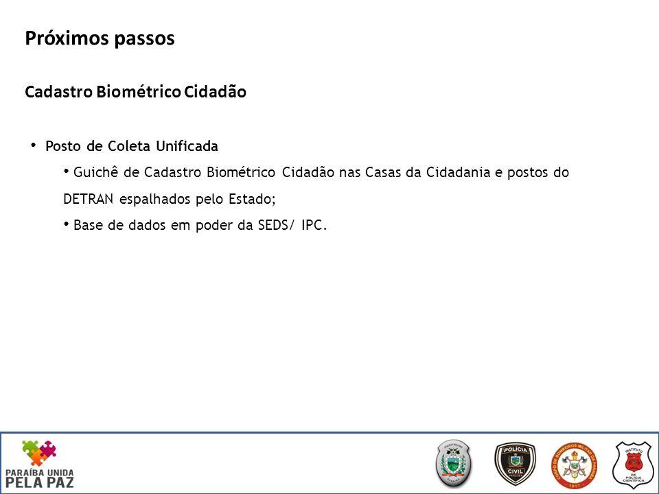 Próximos passos Cadastro Biométrico Cidadão Posto de Coleta Unificada Guichê de Cadastro Biométrico Cidadão nas Casas da Cidadania e postos do DETRAN espalhados pelo Estado; Base de dados em poder da SEDS/ IPC.