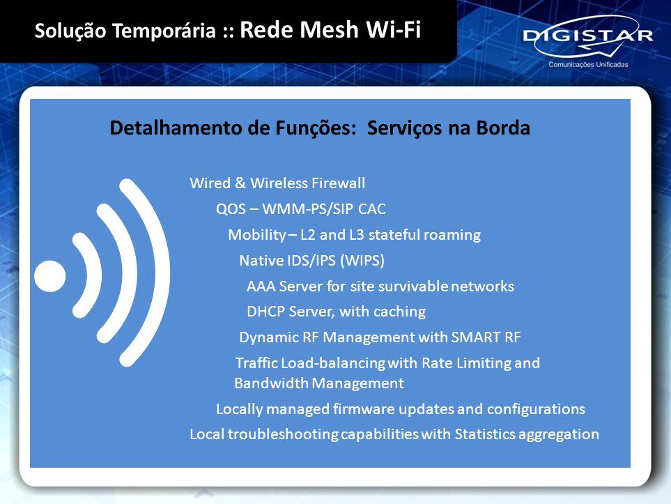 Detalhamento de Funções: Serviços na Borda Wired & Wireless Firewall QOS – WMM-PS/SIP CAC Mobility – L2 and L3 stateful roaming Native IDS/IPS (WIPS)