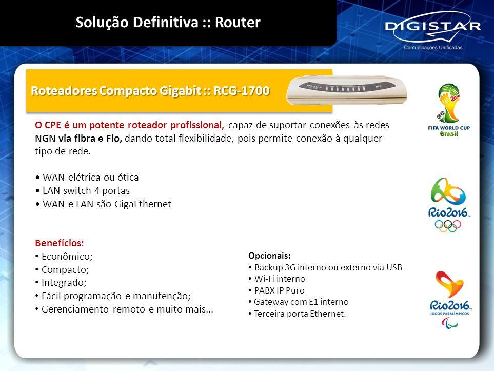 Roteadores Compacto Gigabit :: RCG-1700 O CPE é um potente roteador profissional, capaz de suportar conexões às redes NGN via fibra e Fio, dando total