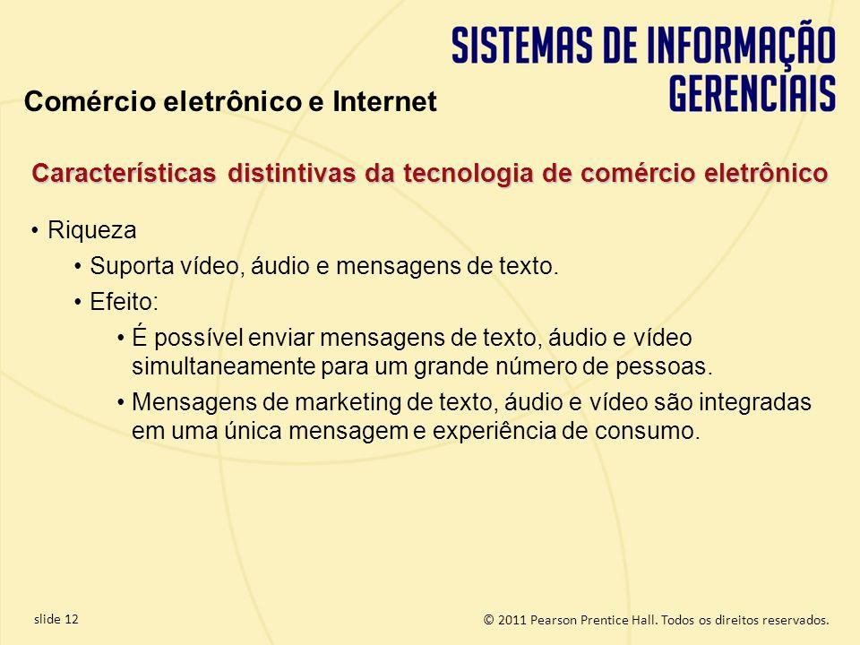 slide 12 © 2011 Pearson Prentice Hall. Todos os direitos reservados. Características distintivas da tecnologia de comércio eletrônico Riqueza Suporta