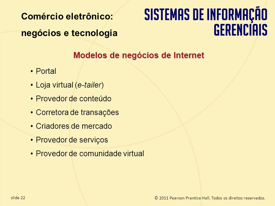 slide 22 © 2011 Pearson Prentice Hall. Todos os direitos reservados. Modelos de negócios de Internet Portal Loja virtual (e-tailer) Provedor de conteú