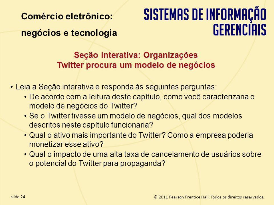 slide 24 © 2011 Pearson Prentice Hall. Todos os direitos reservados. Seção interativa: Organizações Twitter procura um modelo de negócios Leia a Seção