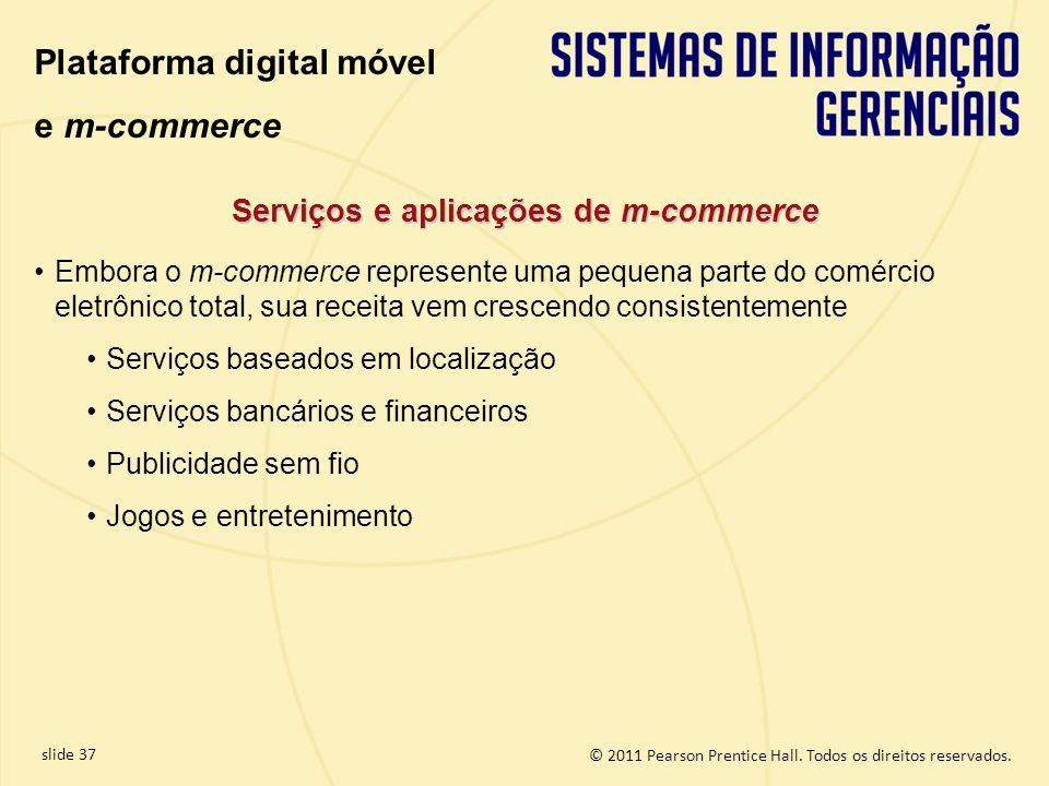 slide 37 © 2011 Pearson Prentice Hall. Todos os direitos reservados. Serviços e aplicações de m-commerce Plataforma digital móvel e m-commerce Embora