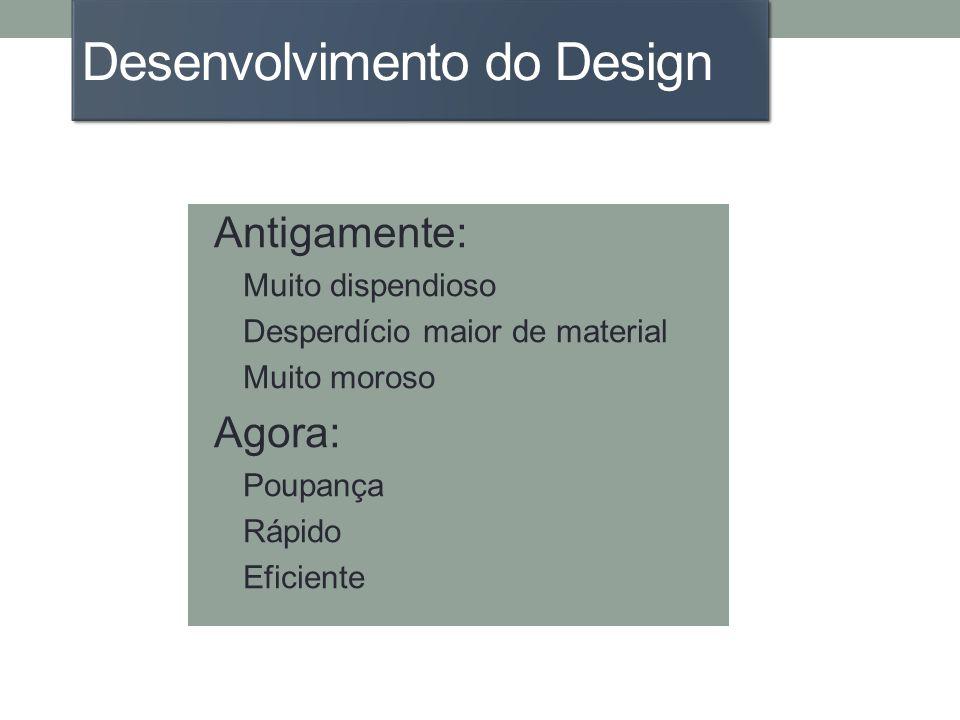 Desenvolvimento do Design Antigamente: Muito dispendioso Desperdício maior de material Muito moroso Agora: Poupança Rápido Eficiente