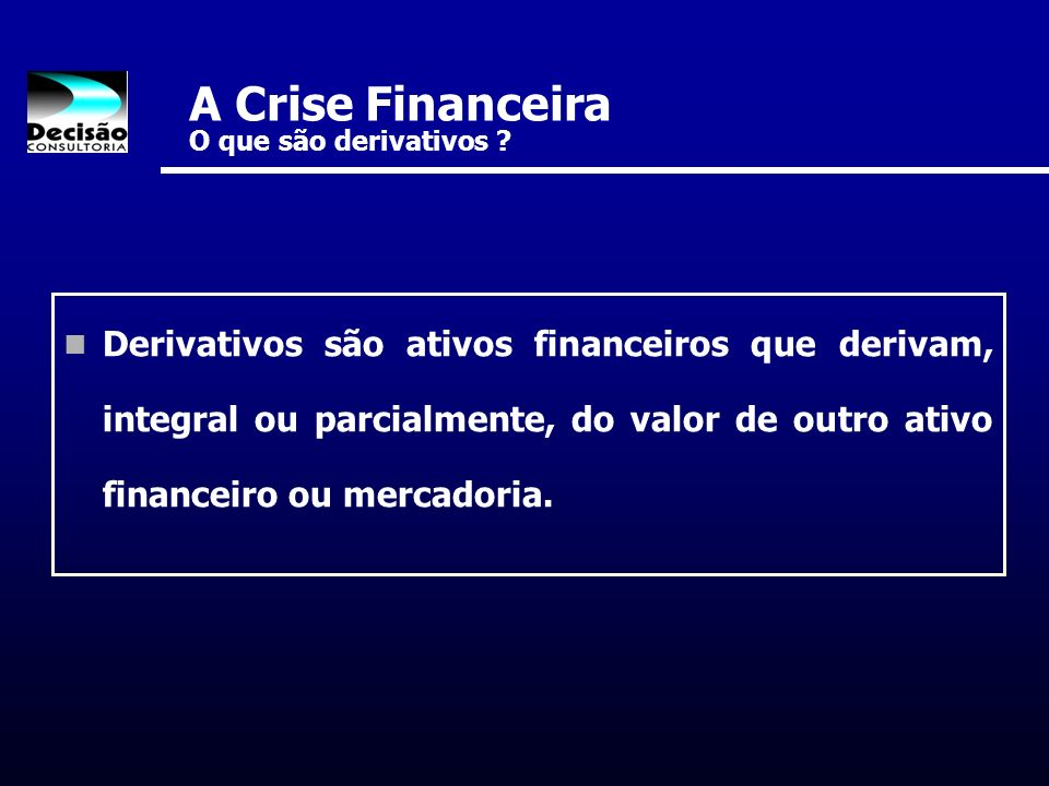 A Crise Financeira O que são derivativos ? Derivativos são ativos financeiros que derivam, integral ou parcialmente, do valor de outro ativo financeir