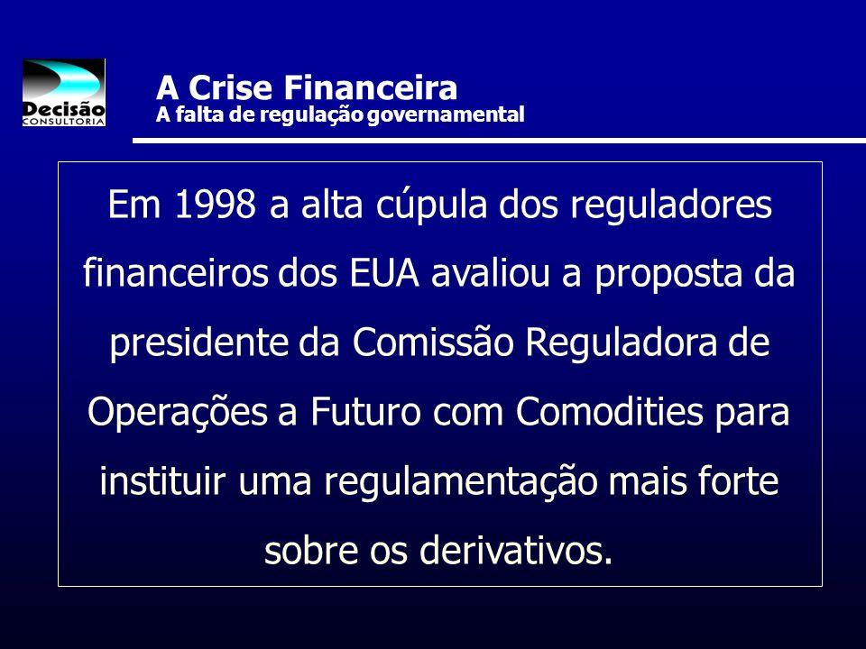 A Crise Financeira A falta de regulação governamental Em 1998 a alta cúpula dos reguladores financeiros dos EUA avaliou a proposta da presidente da Co