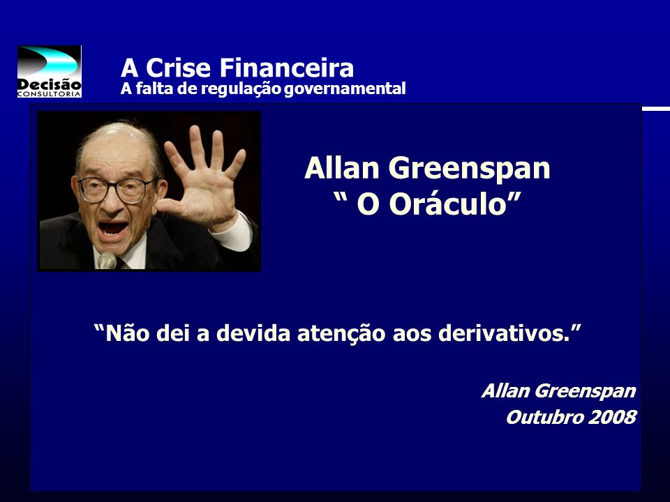 A Crise Financeira A falta de regulação governamental Não dei a devida atenção aos derivativos. Allan Greenspan Outubro 2008 Allan Greenspan O Oráculo
