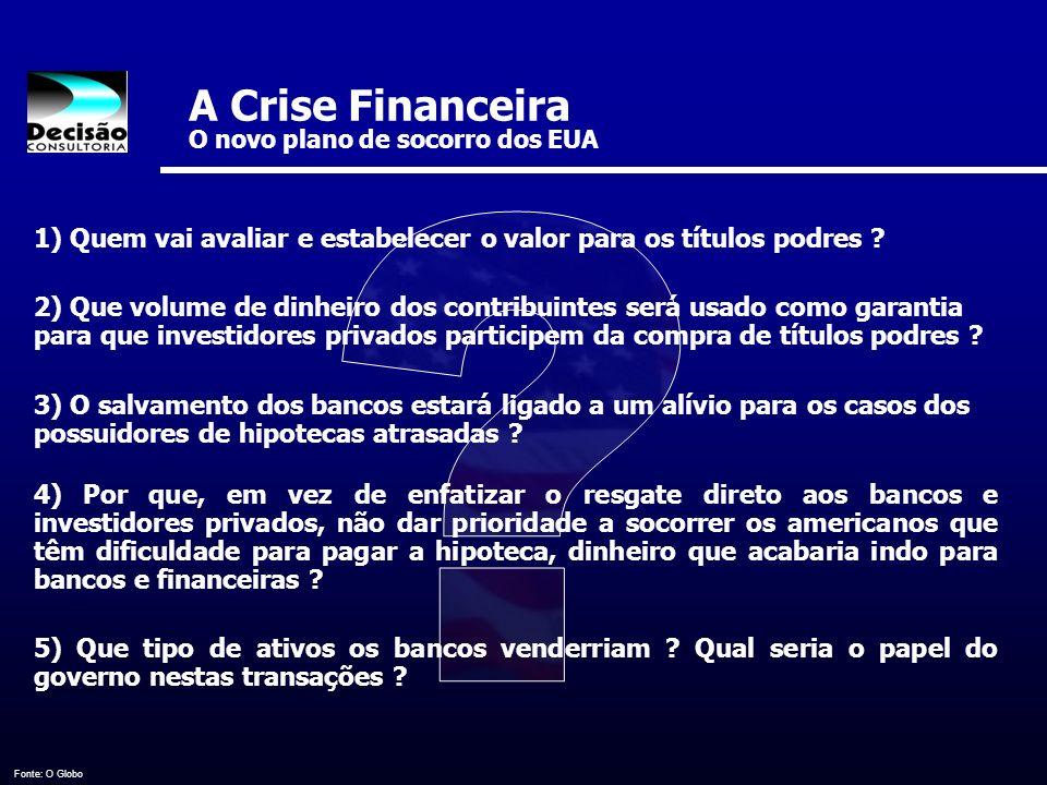 A Crise Financeira O novo plano de socorro dos EUA Fonte: O Globo 1) Quem vai avaliar e estabelecer o valor para os títulos podres ? 2) Que volume de