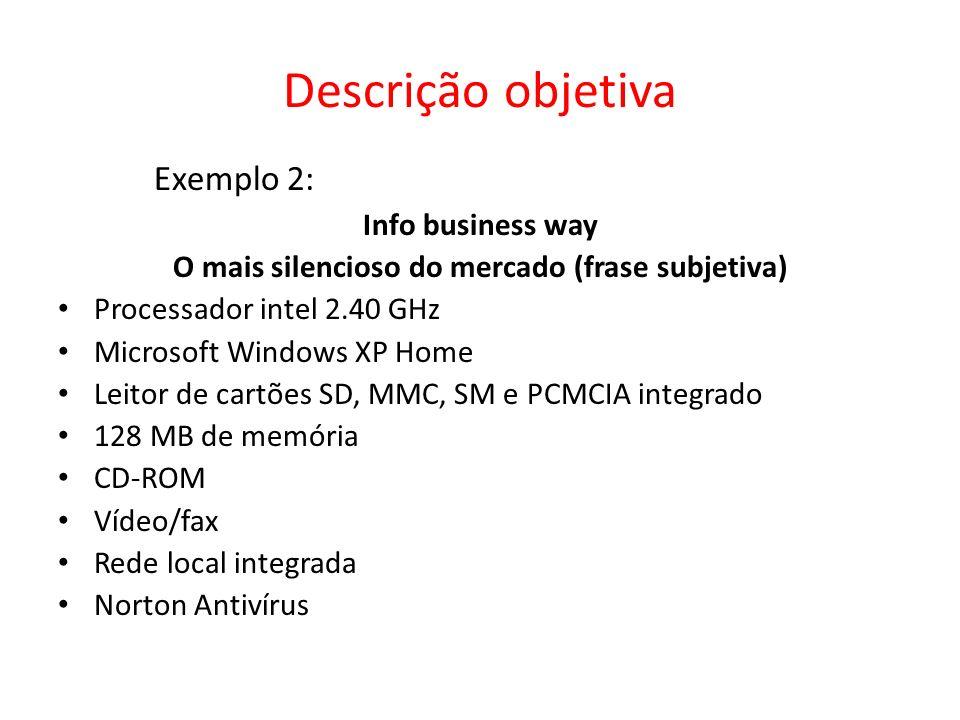 Descrição objetiva Exemplo 2: Info business way O mais silencioso do mercado (frase subjetiva) Processador intel 2.40 GHz Microsoft Windows XP Home Leitor de cartões SD, MMC, SM e PCMCIA integrado 128 MB de memória CD-ROM Vídeo/fax Rede local integrada Norton Antivírus