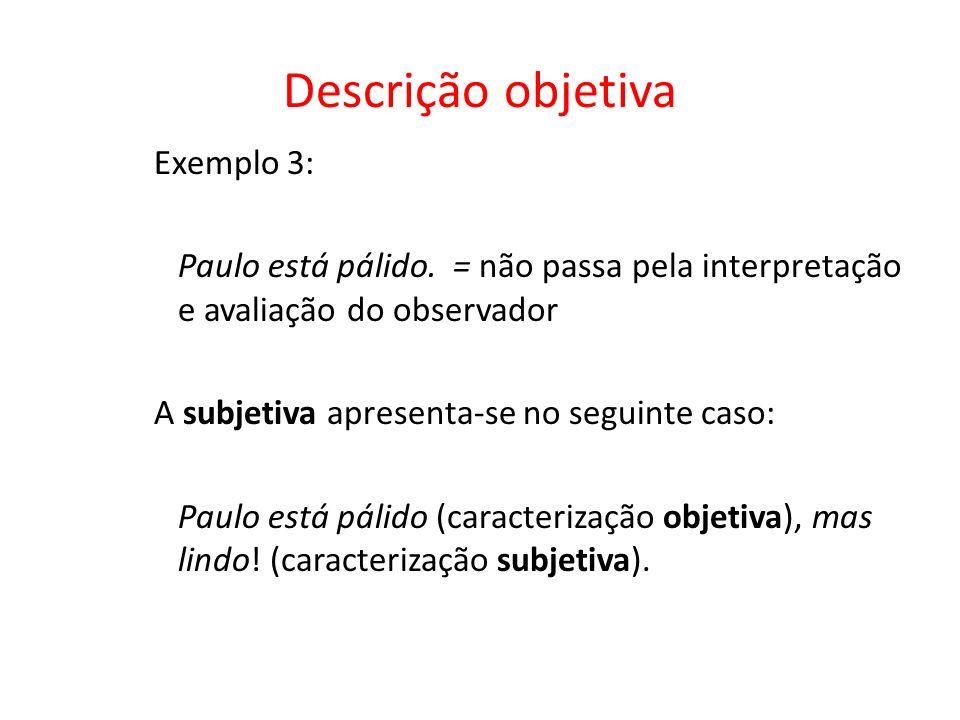 Descrição objetiva Exemplo 3: Paulo está pálido. = não passa pela interpretação e avaliação do observador A subjetiva apresenta-se no seguinte caso: P