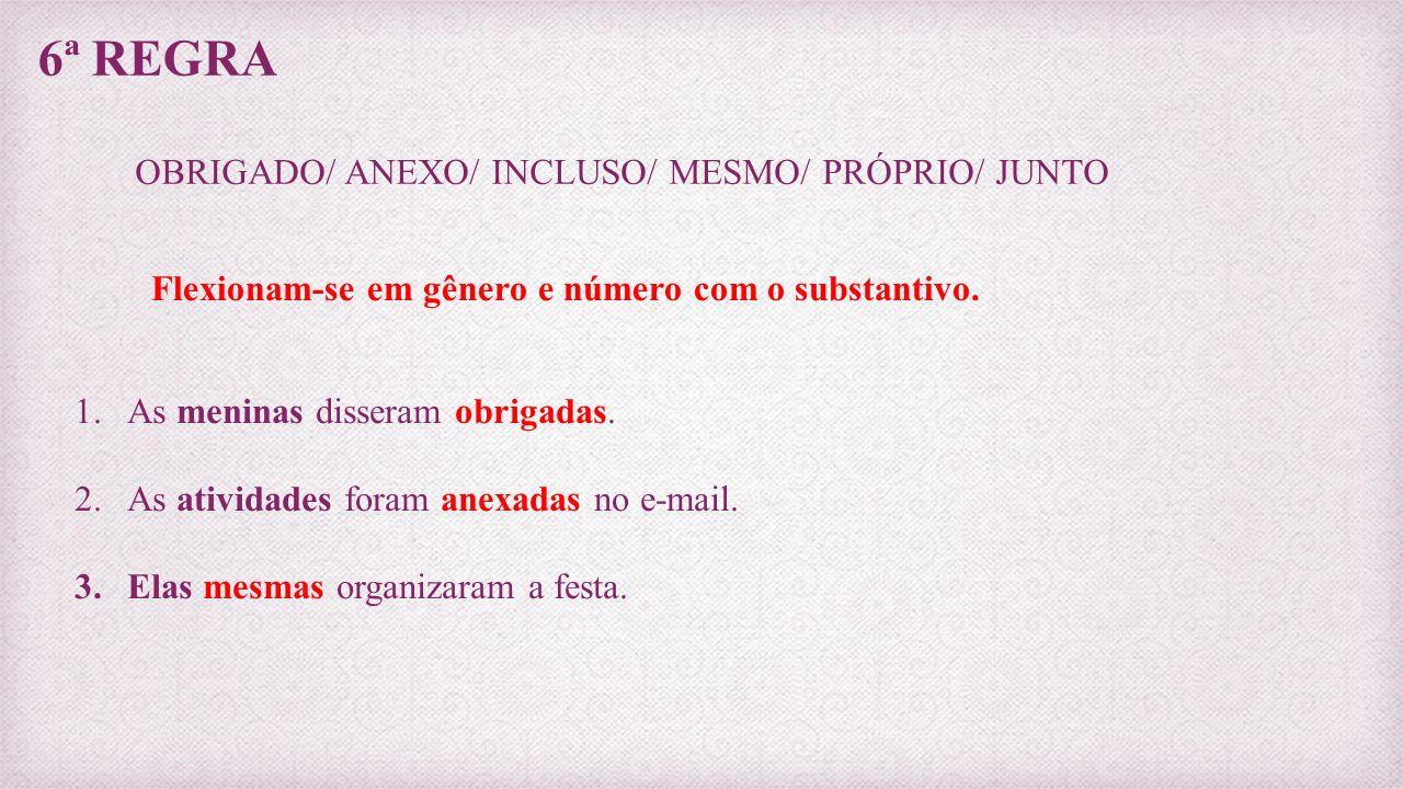 6ª REGRA OBRIGADO/ ANEXO/ INCLUSO/ MESMO/ PRÓPRIO/ JUNTO Flexionam-se em gênero e número com o substantivo. 1.As meninas disseram obrigadas. 2.As ativ