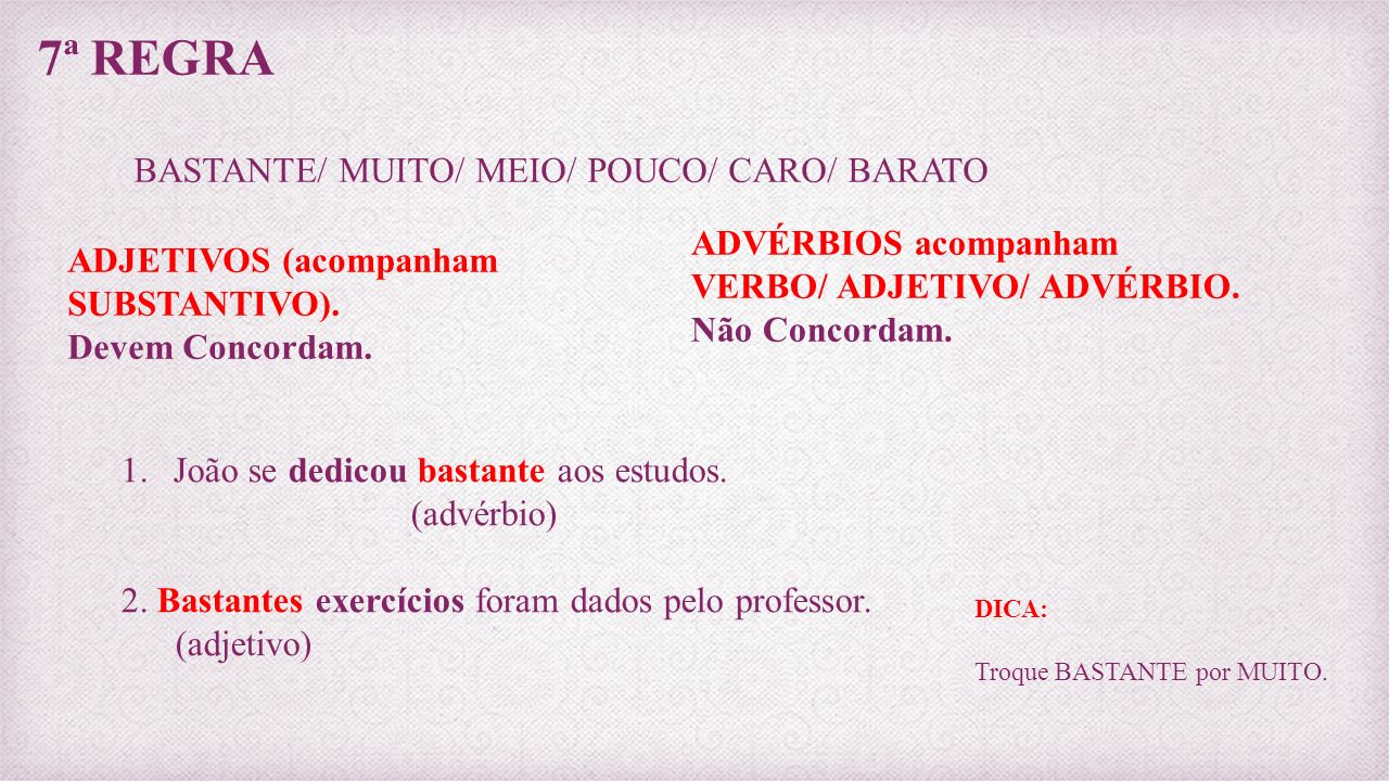 7ª REGRA BASTANTE/ MUITO/ MEIO/ POUCO/ CARO/ BARATO ADJETIVOS (acompanham SUBSTANTIVO). Devem Concordam. ADVÉRBIOS acompanham VERBO/ ADJETIVO/ ADVÉRBI