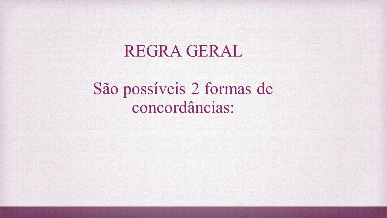 REGRA GERAL São possíveis 2 formas de concordâncias: