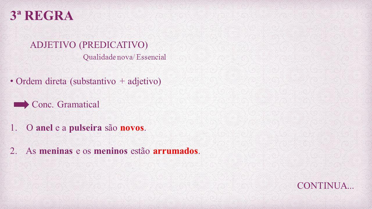 3ª REGRA ADJETIVO (PREDICATIVO) Qualidade nova/ Essencial Ordem direta (substantivo + adjetivo) Conc. Gramatical 1. O anel e a pulseira são novos. 2.