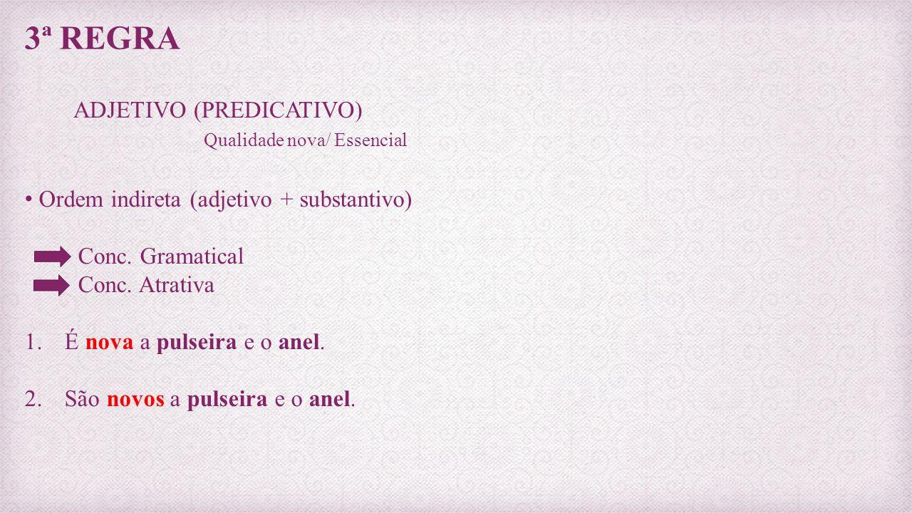 3ª REGRA ADJETIVO (PREDICATIVO) Qualidade nova/ Essencial Ordem indireta (adjetivo + substantivo) Conc. Gramatical Conc. Atrativa 1. É nova a pulseira