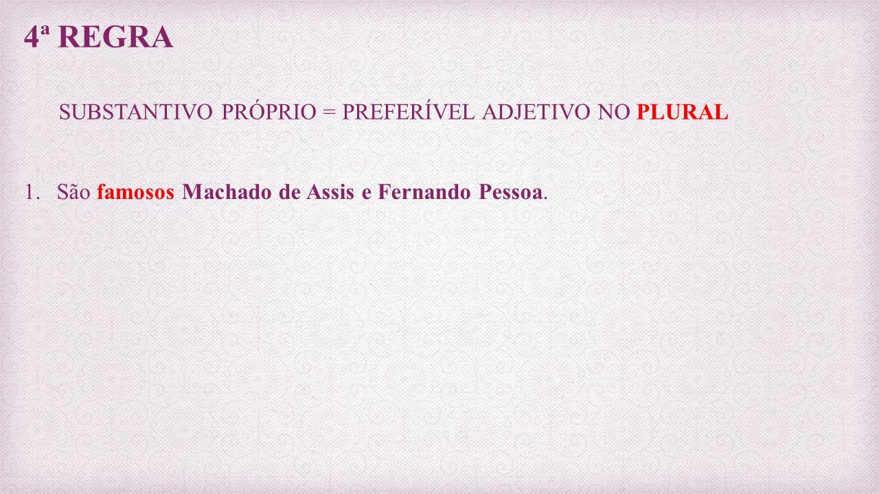 4ª REGRA SUBSTANTIVO PRÓPRIO = PREFERÍVEL ADJETIVO NO PLURAL 1.São famosos Machado de Assis e Fernando Pessoa.