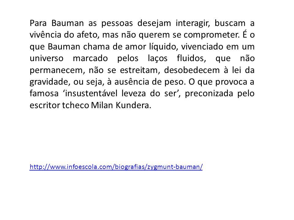 http://www.infoescola.com/biografias/zygmunt-bauman/ Para Bauman as pessoas desejam interagir, buscam a vivência do afeto, mas não querem se comprometer.
